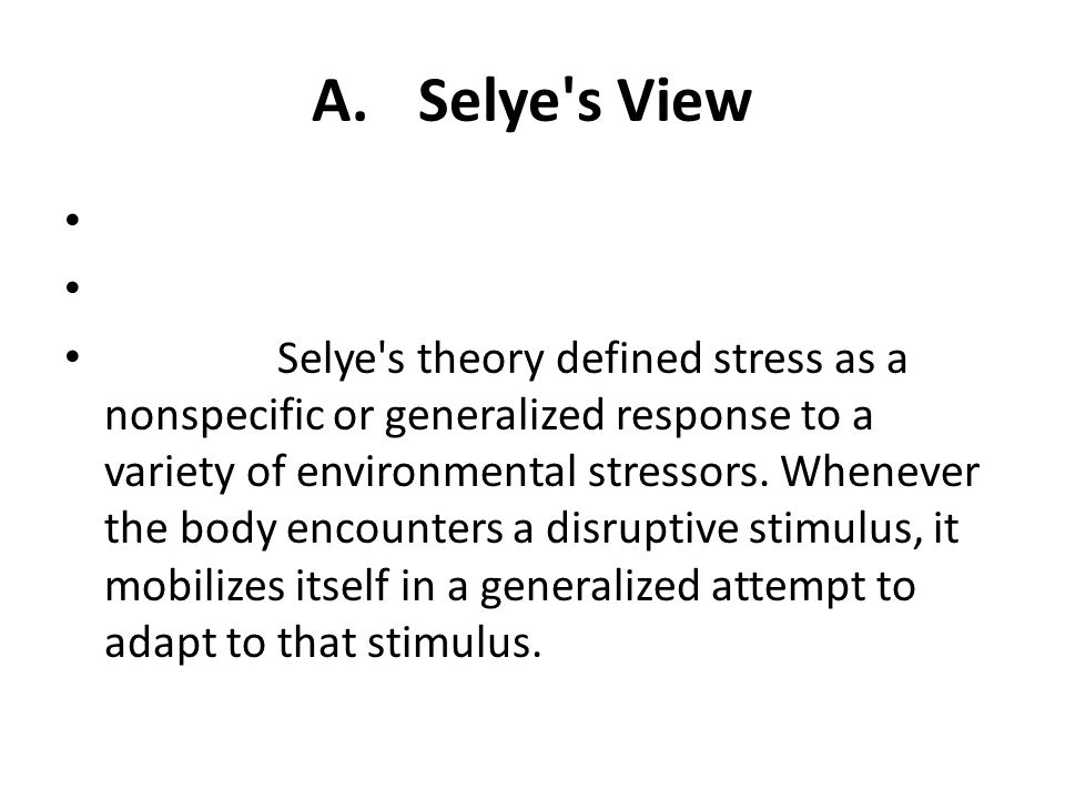 A.Selye's View Selye's theory defined stress as a nonspecific or generalized response to a variety of environmental stressors. Whenever the body encou