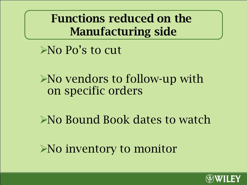 Functions reduced on the Manufacturing side  No Po's to cut  No vendors to follow-up with on specific orders  No Bound Book dates to watch  No inv