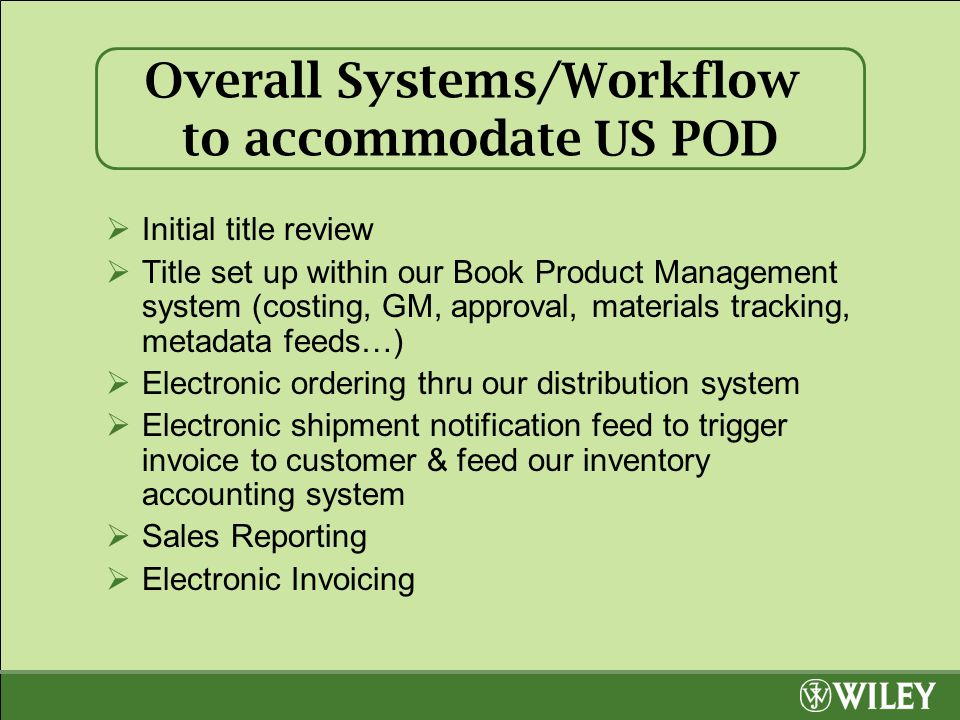 Overall Systems/Workflow to accommodate US POD  Initial title review  Title set up within our Book Product Management system (costing, GM, approval, materials tracking, metadata feeds…)  Electronic ordering thru our distribution system  Electronic shipment notification feed to trigger invoice to customer & feed our inventory accounting system  Sales Reporting  Electronic Invoicing