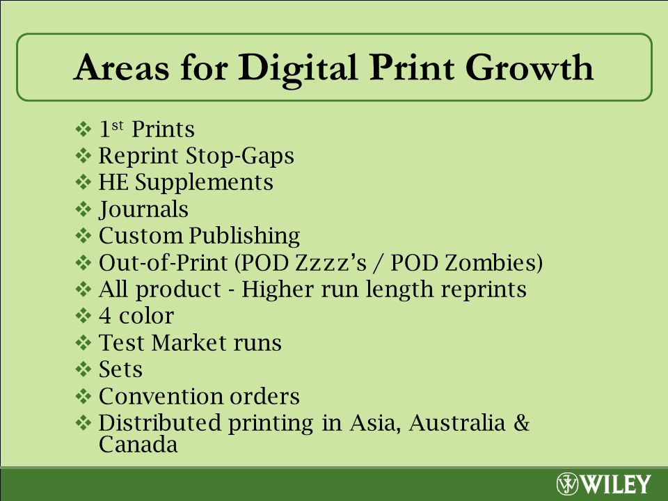 Areas for Digital Print Growth  1 st Prints  Reprint Stop-Gaps  HE Supplements  Journals  Custom Publishing  Out-of-Print (POD Zzzz's / POD Zombies)  All product - Higher run length reprints  4 color  Test Market runs  Sets  Convention orders  Distributed printing in Asia, Australia & Canada