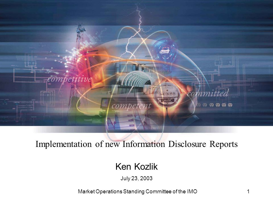 Market Operations Standing Committee of the IMO1 Implementation of new Information Disclosure Reports Ken Kozlik July 23, 2003