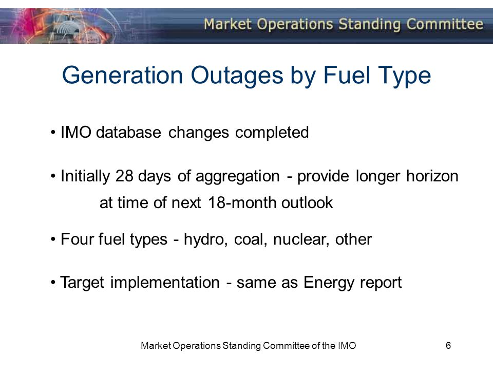 Market Operations Standing Committee of the IMO6 Generation Outages by Fuel Type IMO database changes completed Initially 28 days of aggregation - provide longer horizon at time of next 18-month outlook Four fuel types - hydro, coal, nuclear, other Target implementation - same as Energy report