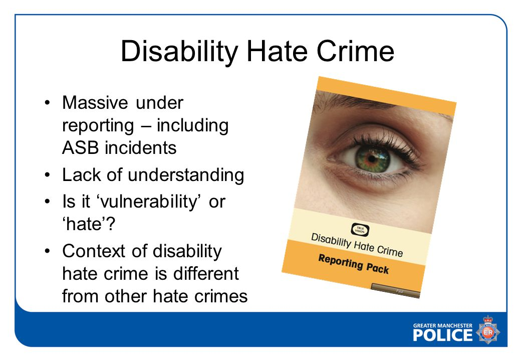 Disability Hate Crime Massive under reporting – including ASB incidents Lack of understanding Is it 'vulnerability' or 'hate'.