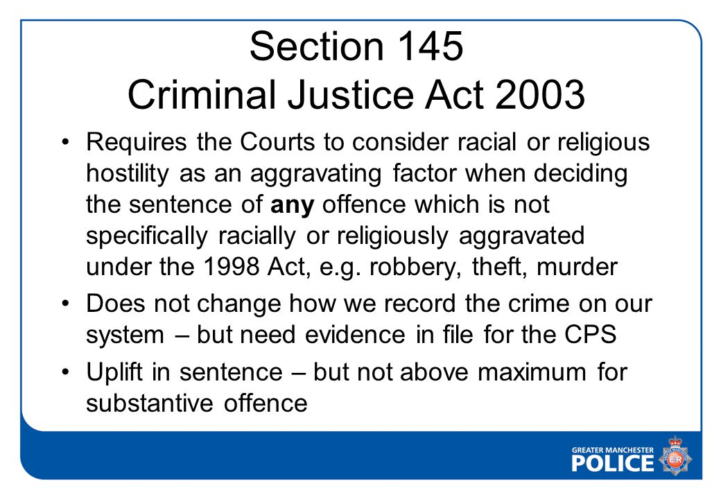 Section 145 Criminal Justice Act 2003 Requires the Courts to consider racial or religious hostility as an aggravating factor when deciding the sentence of any offence which is not specifically racially or religiously aggravated under the 1998 Act, e.g.