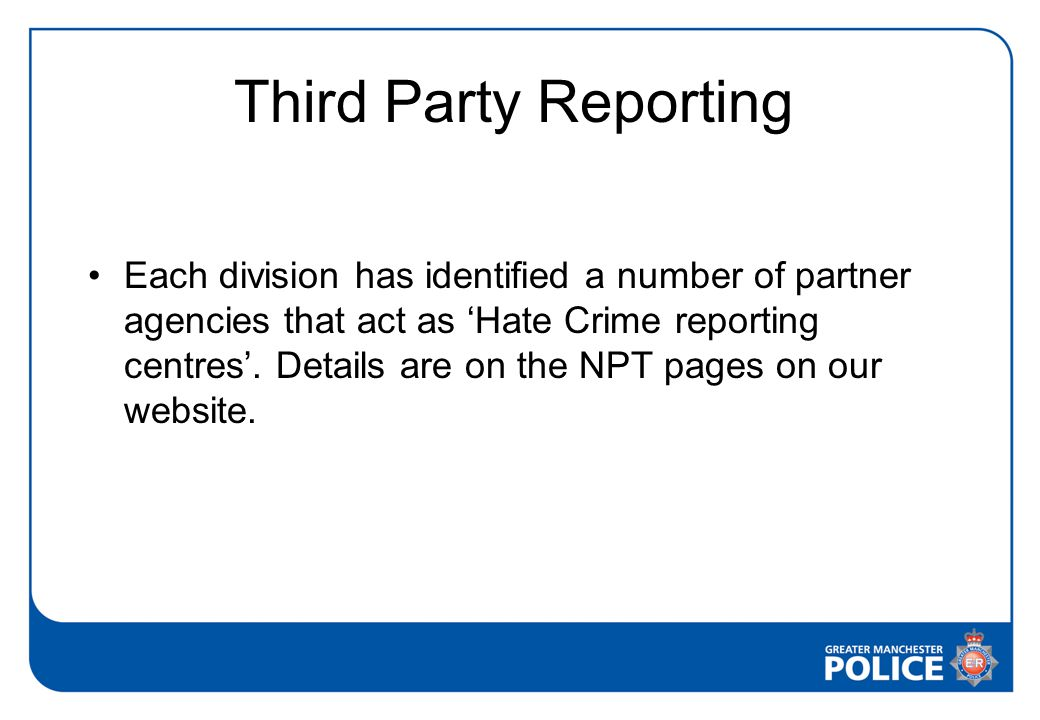 Third Party Reporting Each division has identified a number of partner agencies that act as 'Hate Crime reporting centres'.