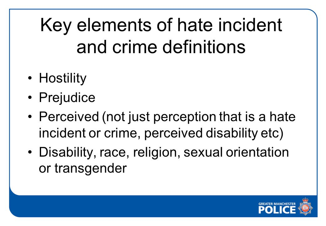 Key elements of hate incident and crime definitions Hostility Prejudice Perceived (not just perception that is a hate incident or crime, perceived disability etc) Disability, race, religion, sexual orientation or transgender