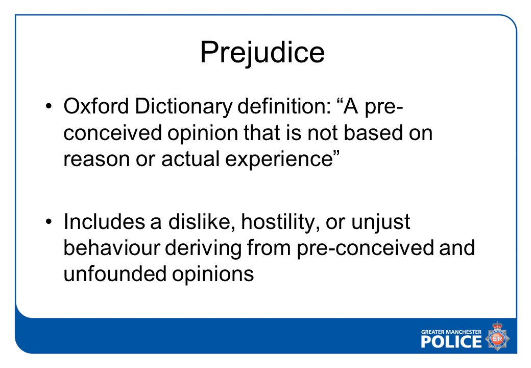 Prejudice Oxford Dictionary definition: A pre- conceived opinion that is not based on reason or actual experience Includes a dislike, hostility, or unjust behaviour deriving from pre-conceived and unfounded opinions