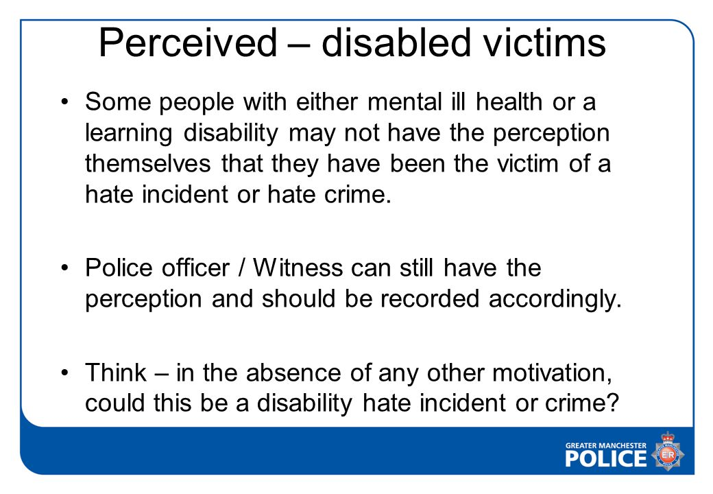 Perceived – disabled victims Some people with either mental ill health or a learning disability may not have the perception themselves that they have been the victim of a hate incident or hate crime.