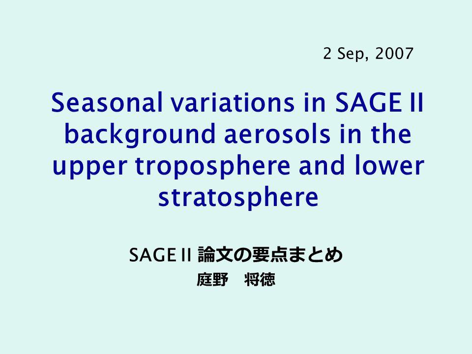 Seasonal variations in SAGE II background aerosols in the upper troposphere and lower stratosphere SAGE II 論文の要点まとめ 庭野 将徳 2 Sep, 2007