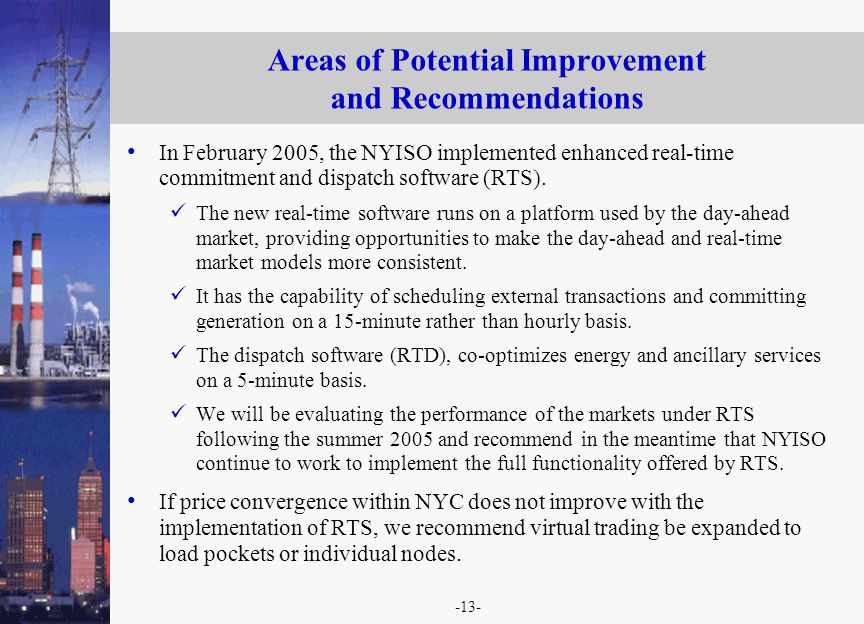-13- Areas of Potential Improvement and Recommendations In February 2005, the NYISO implemented enhanced real-time commitment and dispatch software (R