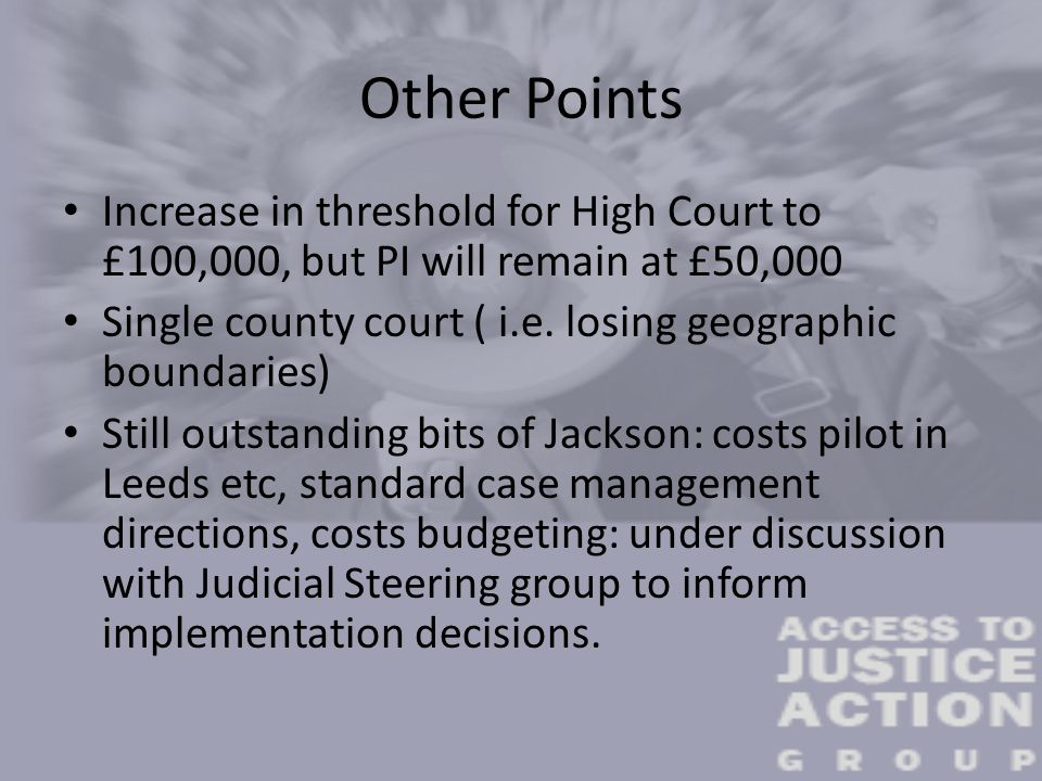 Other Points Increase in threshold for High Court to £100,000, but PI will remain at £50,000 Single county court ( i.e.
