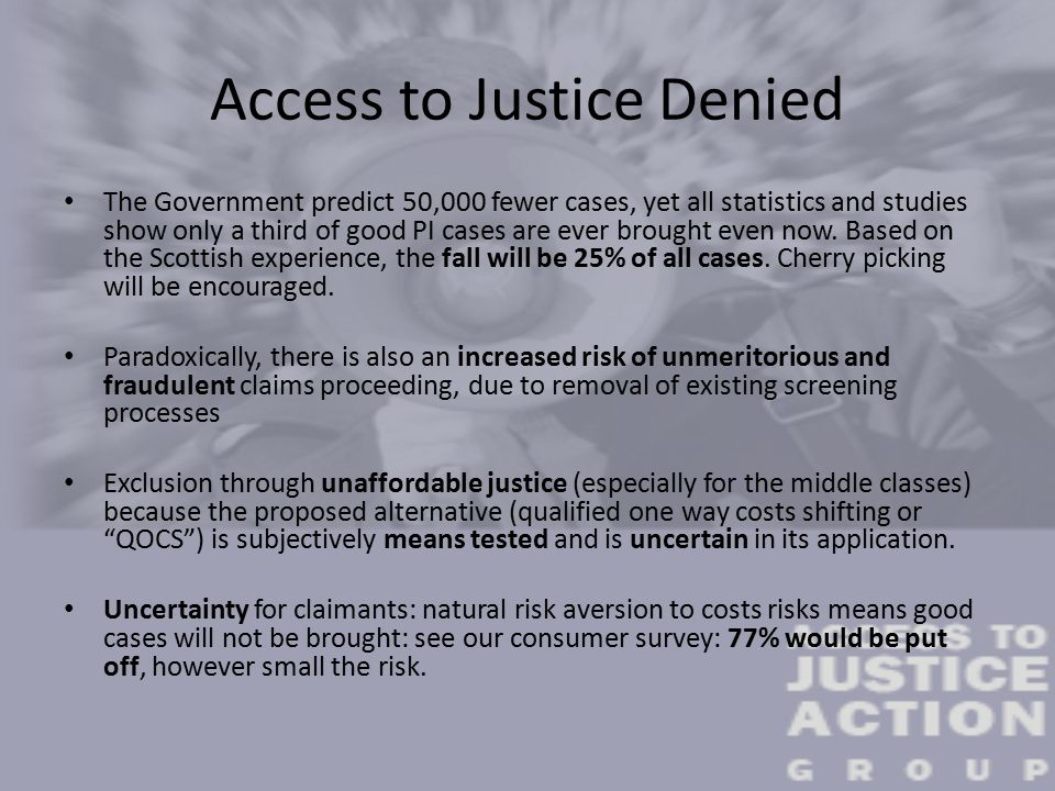 Access to Justice Denied The Government predict 50,000 fewer cases, yet all statistics and studies show only a third of good PI cases are ever brought even now.