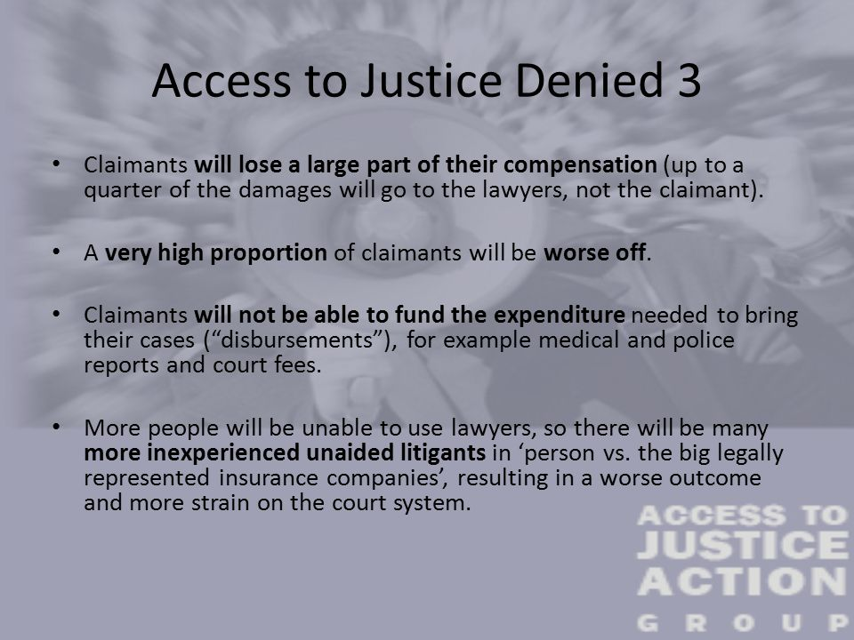 Access to Justice Denied 3 Claimants will lose a large part of their compensation (up to a quarter of the damages will go to the lawyers, not the claimant).