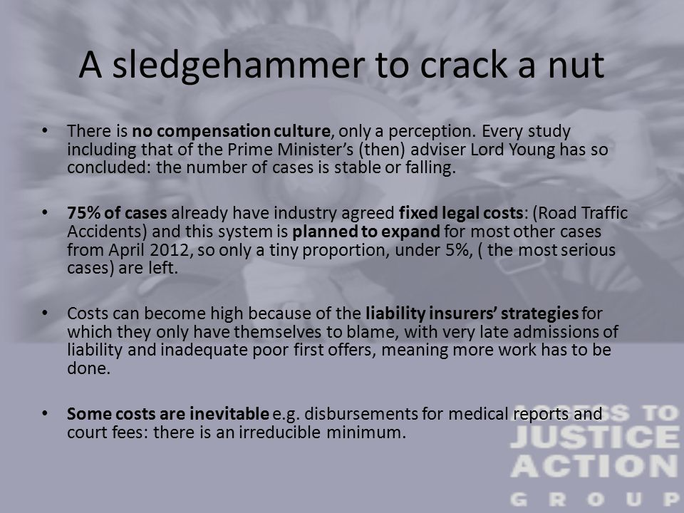 A sledgehammer to crack a nut There is no compensation culture, only a perception.