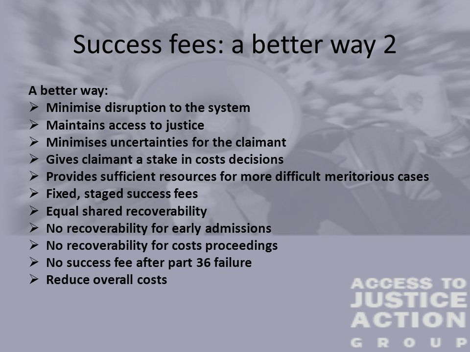 Success fees: a better way 2 A better way:  Minimise disruption to the system  Maintains access to justice  Minimises uncertainties for the claimant  Gives claimant a stake in costs decisions  Provides sufficient resources for more difficult meritorious cases  Fixed, staged success fees  Equal shared recoverability  No recoverability for early admissions  No recoverability for costs proceedings  No success fee after part 36 failure  Reduce overall costs
