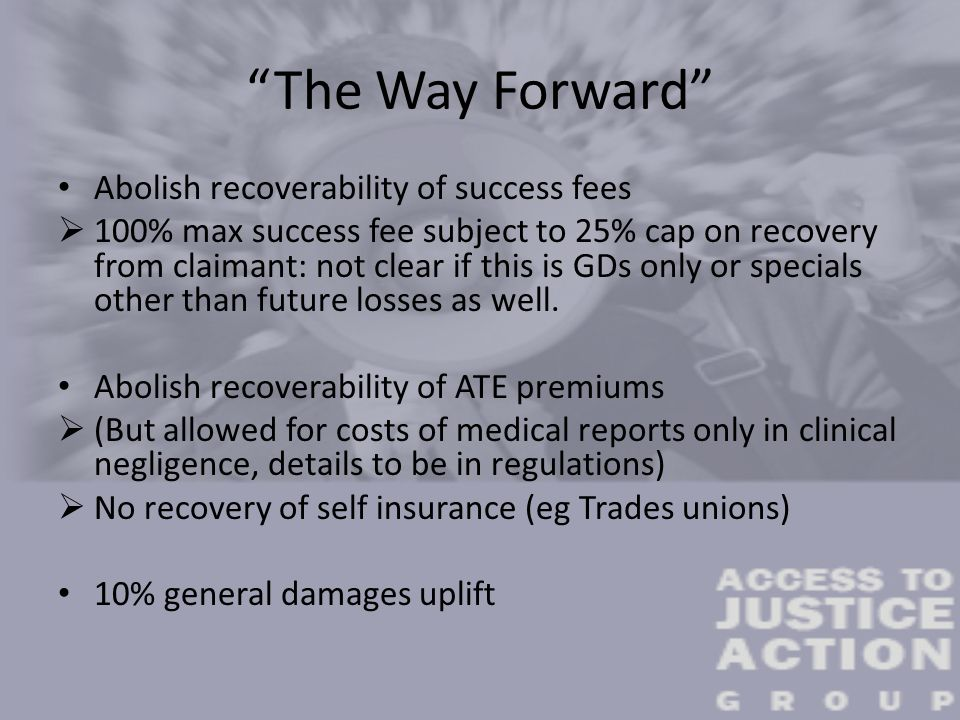 """The Way Forward"" Abolish recoverability of success fees  100% max success fee subject to 25% cap on recovery from claimant: not clear if this is GDs"