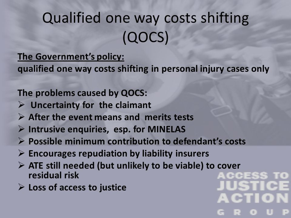 Qualified one way costs shifting (QOCS) The Government's policy: qualified one way costs shifting in personal injury cases only The problems caused by QOCS:  Uncertainty for the claimant  After the event means and merits tests  Intrusive enquiries, esp.