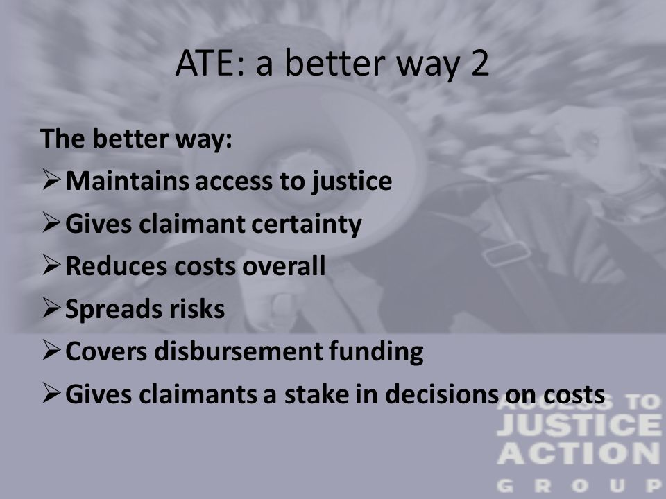 ATE: a better way 2 The better way:  Maintains access to justice  Gives claimant certainty  Reduces costs overall  Spreads risks  Covers disburse