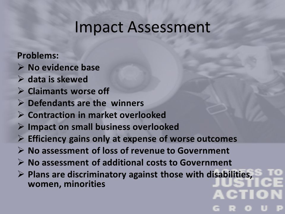 Impact Assessment Problems:  No evidence base  data is skewed  Claimants worse off  Defendants are the winners  Contraction in market overlooked  Impact on small business overlooked  Efficiency gains only at expense of worse outcomes  No assessment of loss of revenue to Government  No assessment of additional costs to Government  Plans are discriminatory against those with disabilities, women, minorities
