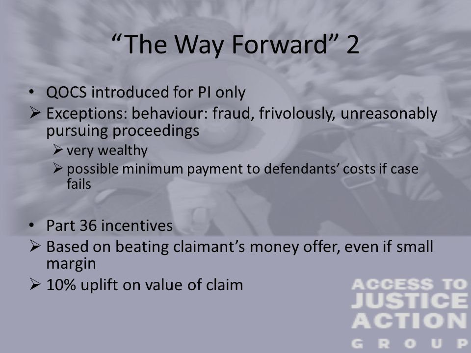 The Way Forward 2 QOCS introduced for PI only  Exceptions: behaviour: fraud, frivolously, unreasonably pursuing proceedings  very wealthy  possible minimum payment to defendants' costs if case fails Part 36 incentives  Based on beating claimant's money offer, even if small margin  10% uplift on value of claim