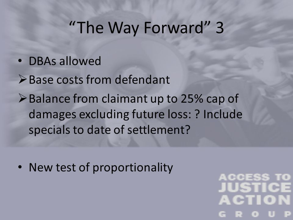 """The Way Forward"" 3 DBAs allowed  Base costs from defendant  Balance from claimant up to 25% cap of damages excluding future loss: ? Include special"