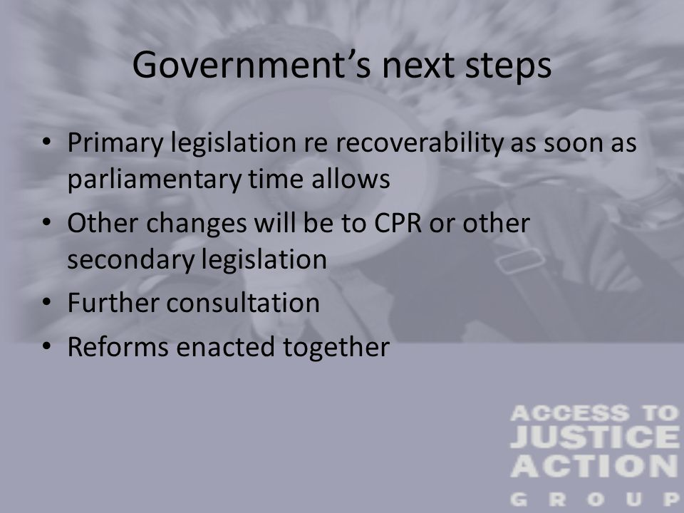 Government's next steps Primary legislation re recoverability as soon as parliamentary time allows Other changes will be to CPR or other secondary leg