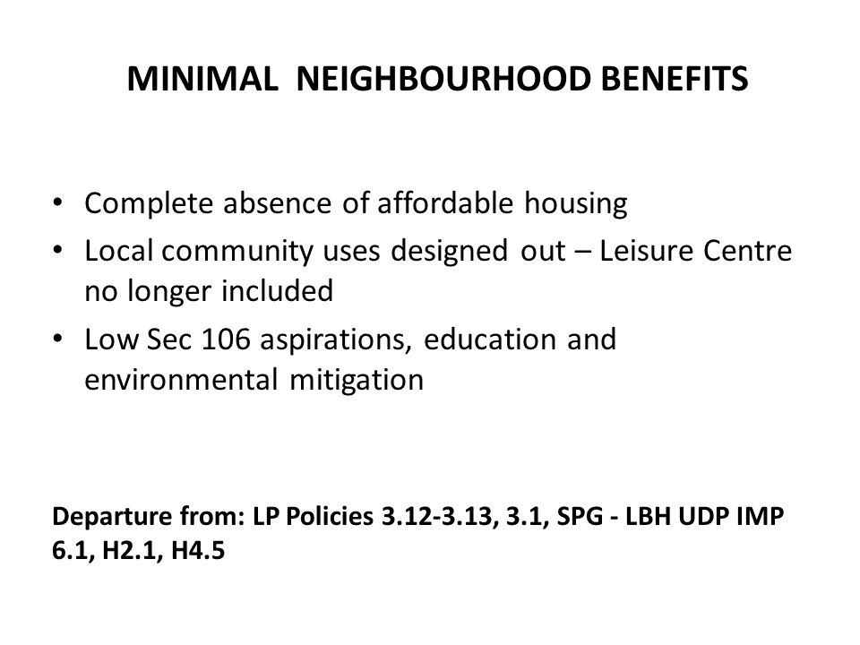 Complete absence of affordable housing Local community uses designed out – Leisure Centre no longer included Low Sec 106 aspirations, education and environmental mitigation Departure from: LP Policies 3.12-3.13, 3.1, SPG - LBH UDP IMP 6.1, H2.1, H4.5 MINIMAL NEIGHBOURHOOD BENEFITS