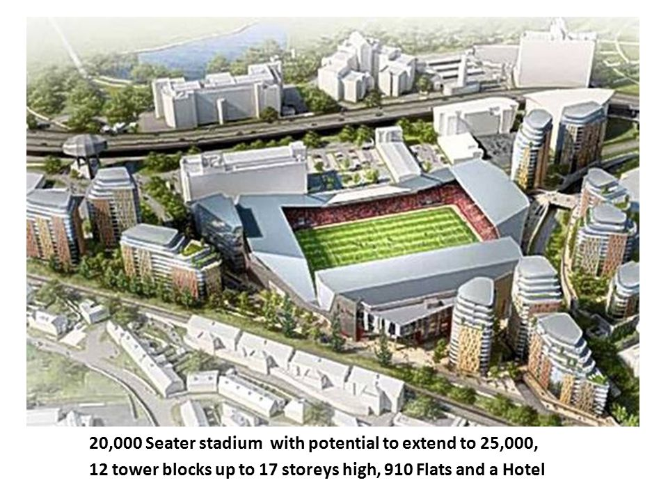 20,000 Seater stadium with potential to extend to 25,000, 12 tower blocks up to 17 storeys high, 910 Flats and a Hotel