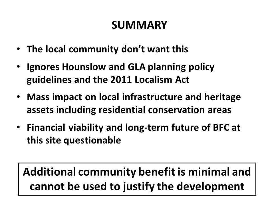 The local community don't want this Ignores Hounslow and GLA planning policy guidelines and the 2011 Localism Act Mass impact on local infrastructure and heritage assets including residential conservation areas Financial viability and long-term future of BFC at this site questionable SUMMARY Additional community benefit is minimal and cannot be used to justify the development