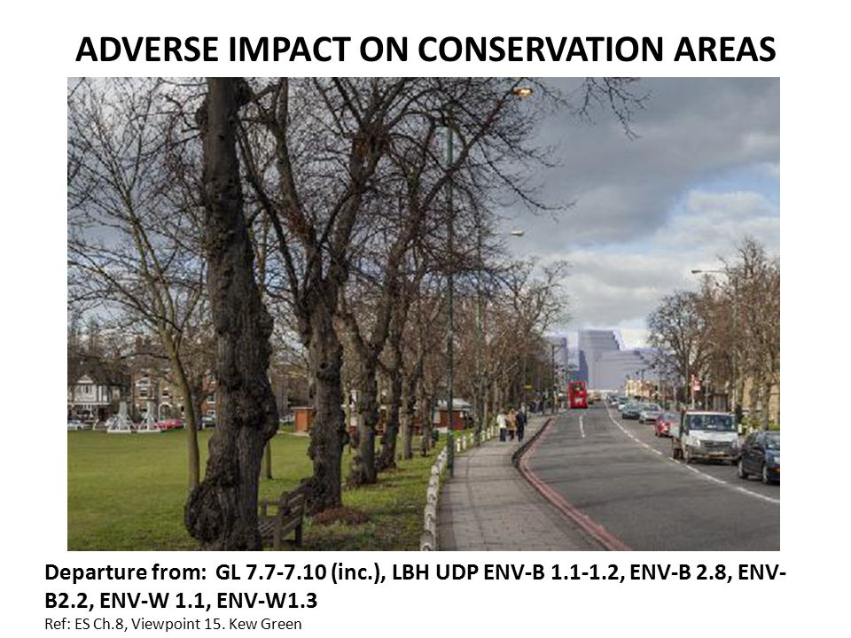 ADVERSE IMPACT ON CONSERVATION AREAS Departure from: GL 7.7-7.10 (inc.), LBH UDP ENV-B 1.1-1.2, ENV-B 2.8, ENV- B2.2, ENV-W 1.1, ENV-W1.3 Ref: ES Ch.8, Viewpoint 15.