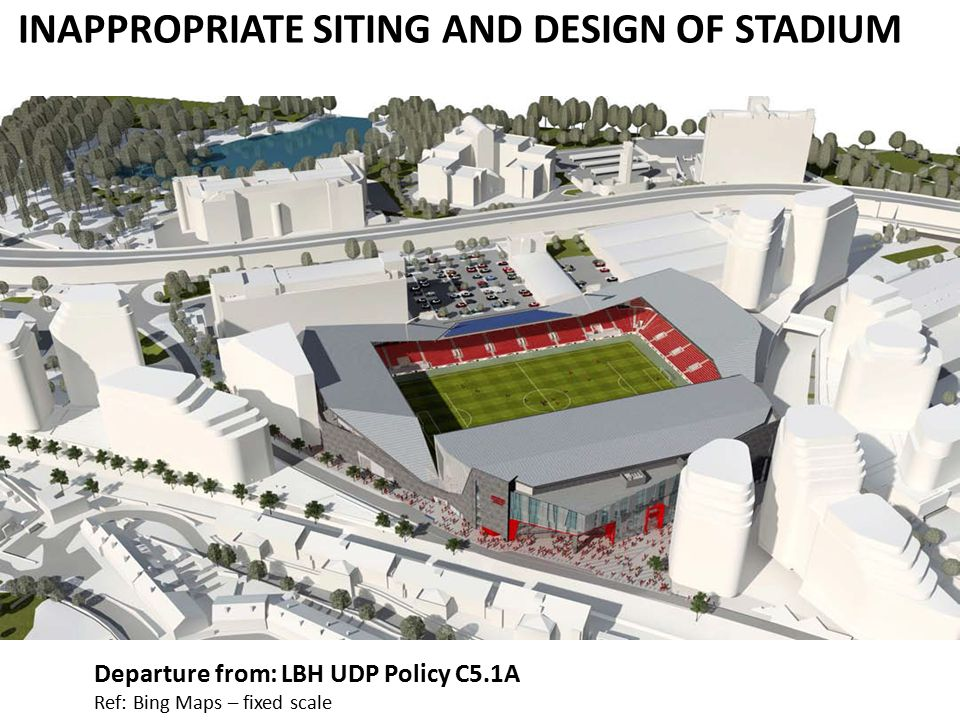 INAPPROPRIATE SITING AND DESIGN OF STADIUM Departure from: LBH UDP Policy C5.1A Ref: Bing Maps – fixed scale