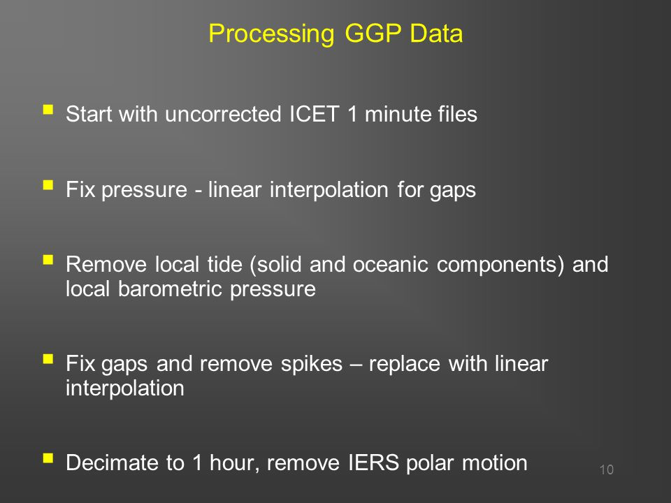 10 Processing GGP Data  Start with uncorrected ICET 1 minute files  Fix pressure - linear interpolation for gaps  Remove local tide (solid and oceanic components) and local barometric pressure  Fix gaps and remove spikes – replace with linear interpolation  Decimate to 1 hour, remove IERS polar motion
