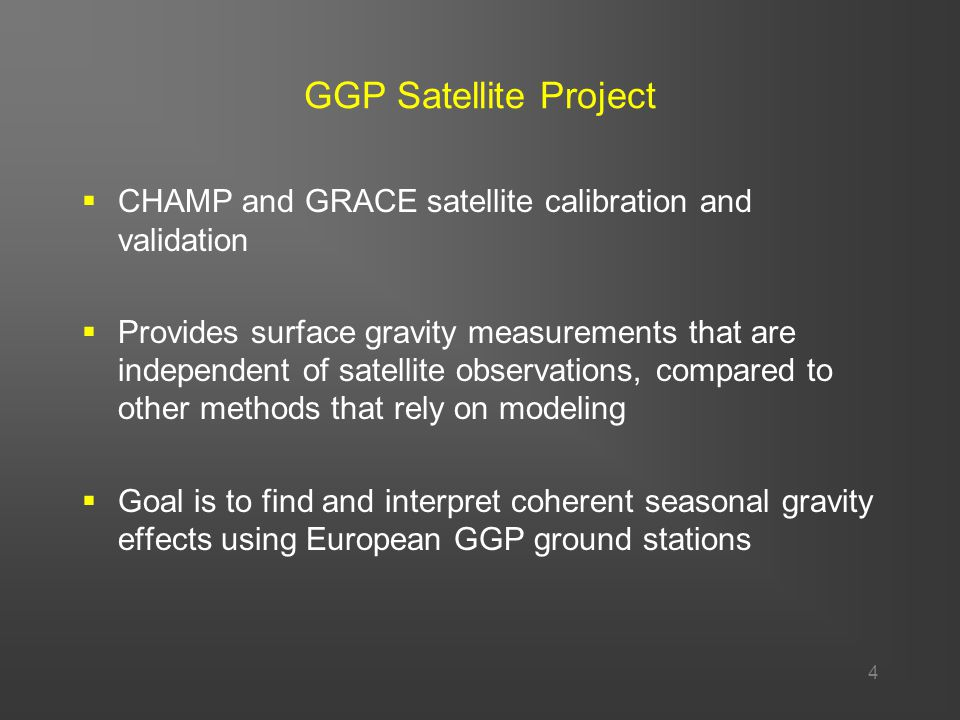 4 GGP Satellite Project  CHAMP and GRACE satellite calibration and validation  Provides surface gravity measurements that are independent of satellite observations, compared to other methods that rely on modeling  Goal is to find and interpret coherent seasonal gravity effects using European GGP ground stations