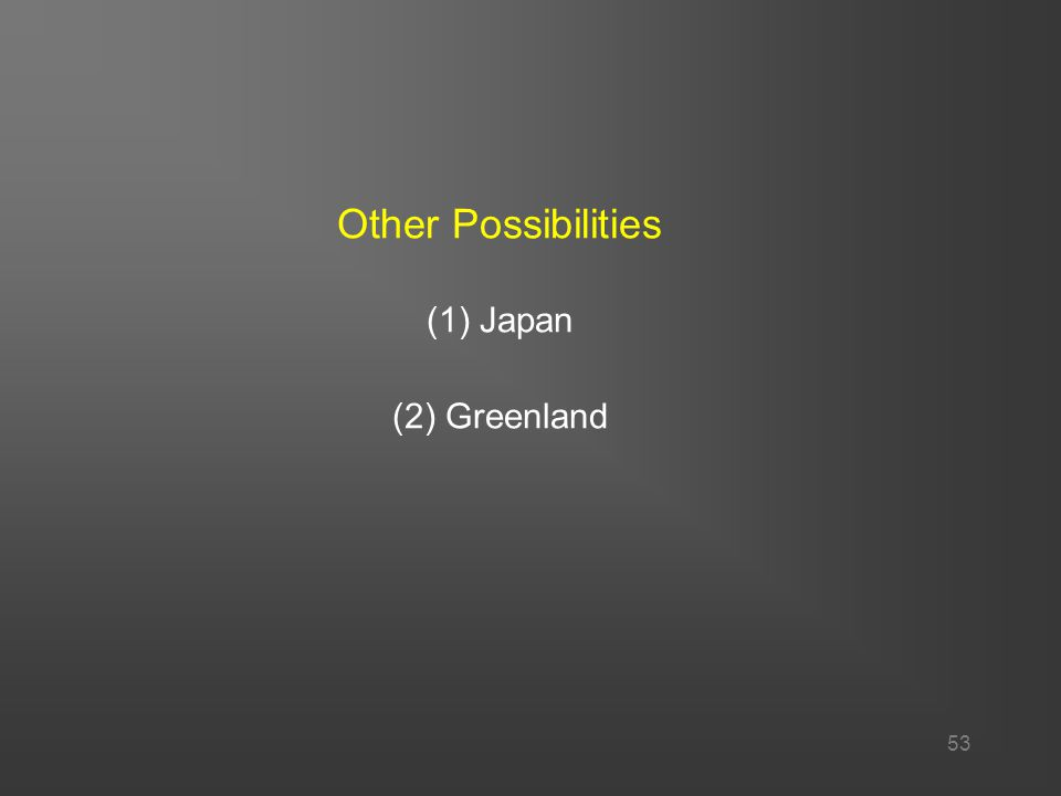 53 Other Possibilities (1) Japan (2) Greenland