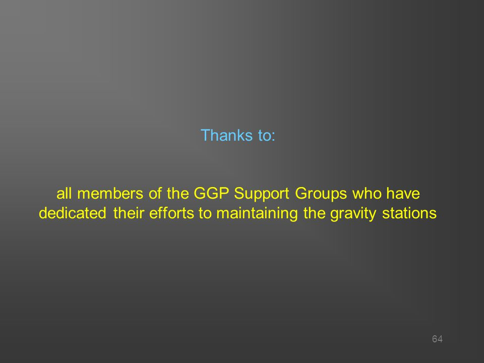 64 Thanks to: all members of the GGP Support Groups who have dedicated their efforts to maintaining the gravity stations
