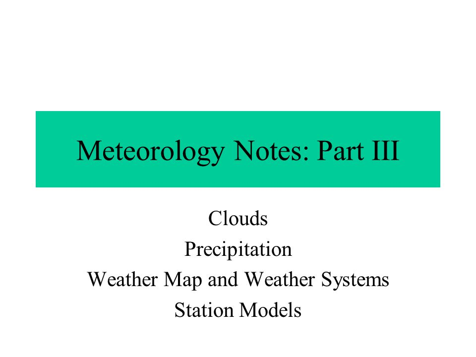 Meteorology Notes: Part III Clouds Precipitation Weather Map and Weather Systems Station Models