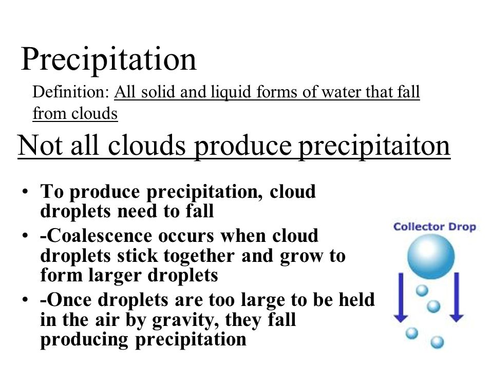 Not all clouds produce precipitaiton To produce precipitation, cloud droplets need to fall -Coalescence occurs when cloud droplets stick together and