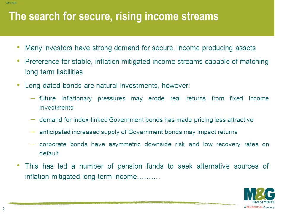 2 April 2008 The search for secure, rising income streams Many investors have strong demand for secure, income producing assets Preference for stable,