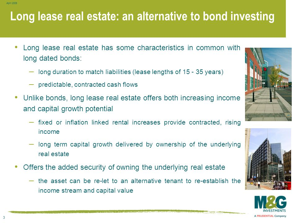 3 April 2008 Long lease real estate: an alternative to bond investing Long lease real estate has some characteristics in common with long dated bonds: