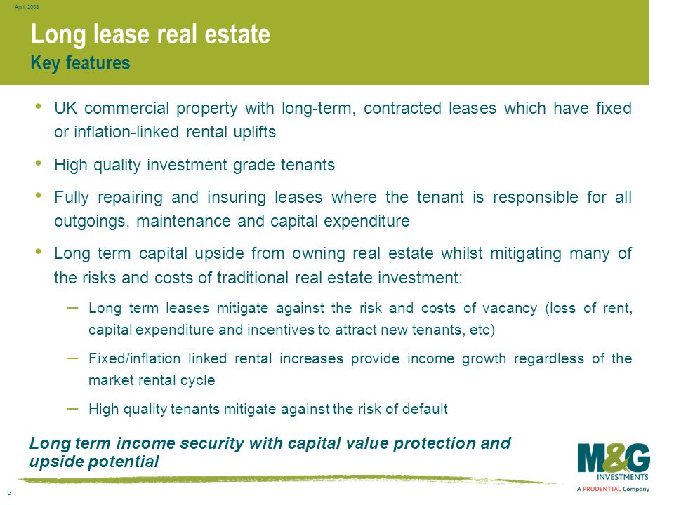 5 April 2008 Long lease real estate Long term income security with capital value protection and upside potential Key features UK commercial property w