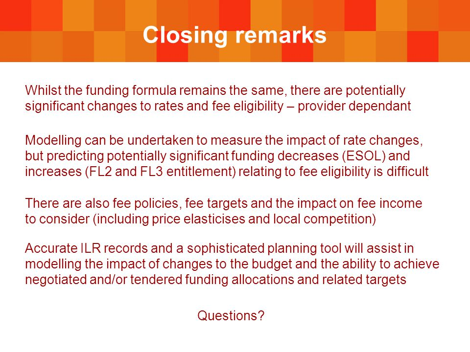 Closing remarks Whilst the funding formula remains the same, there are potentially significant changes to rates and fee eligibility – provider dependant Modelling can be undertaken to measure the impact of rate changes, but predicting potentially significant funding decreases (ESOL) and increases (FL2 and FL3 entitlement) relating to fee eligibility is difficult There are also fee policies, fee targets and the impact on fee income to consider (including price elasticises and local competition) Accurate ILR records and a sophisticated planning tool will assist in modelling the impact of changes to the budget and the ability to achieve negotiated and/or tendered funding allocations and related targets Questions