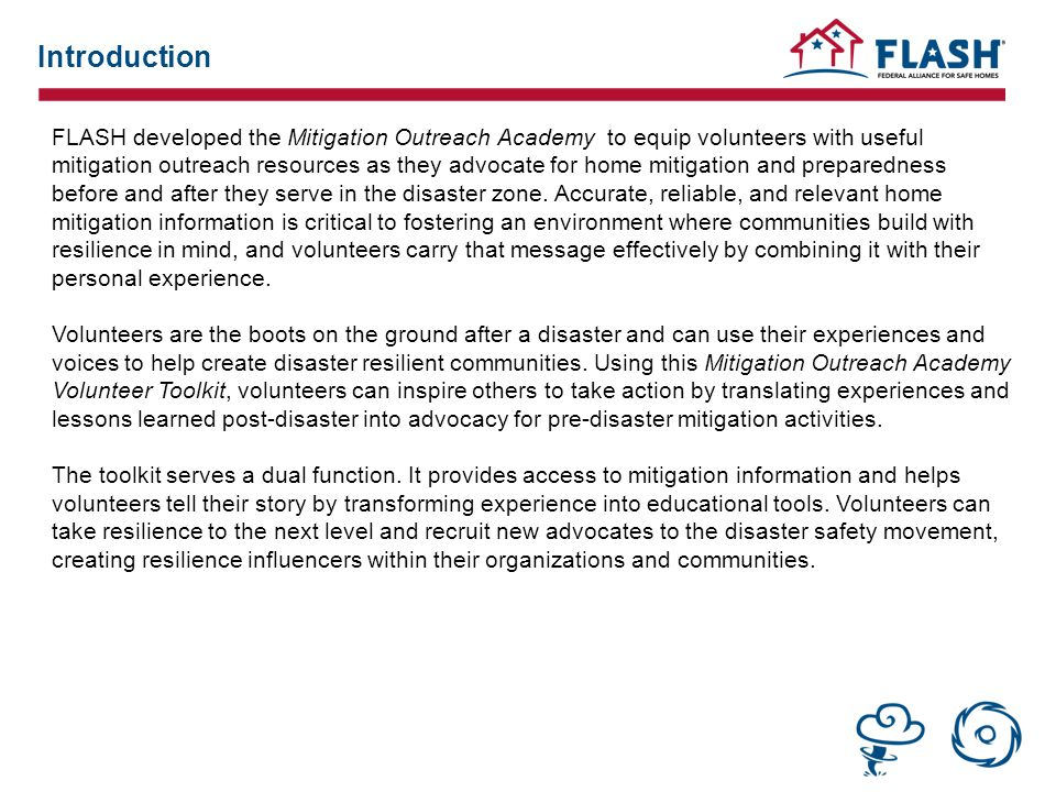 Introduction FLASH developed the Mitigation Outreach Academy to equip volunteers with useful mitigation outreach resources as they advocate for home mitigation and preparedness before and after they serve in the disaster zone.