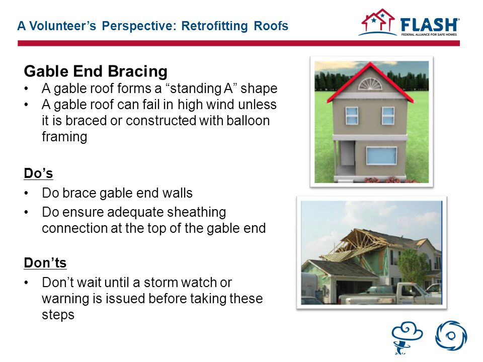 Gable End Bracing A gable roof forms a standing A shape A gable roof can fail in high wind unless it is braced or constructed with balloon framing Do's Do brace gable end walls Do ensure adequate sheathing connection at the top of the gable end Don'ts Don't wait until a storm watch or warning is issued before taking these steps A Volunteer's Perspective: Retrofitting Roofs