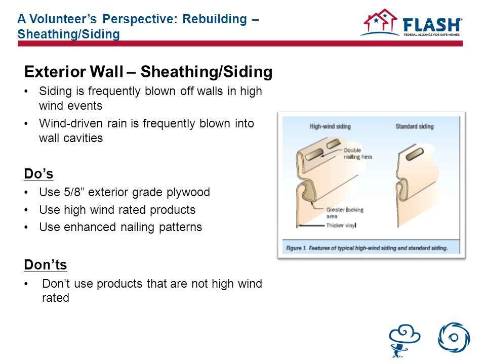 Exterior Wall – Sheathing/Siding Siding is frequently blown off walls in high wind events Wind-driven rain is frequently blown into wall cavities Do's Use 5/8 exterior grade plywood Use high wind rated products Use enhanced nailing patterns Don'ts Don't use products that are not high wind rated A Volunteer's Perspective: Rebuilding – Sheathing/Siding