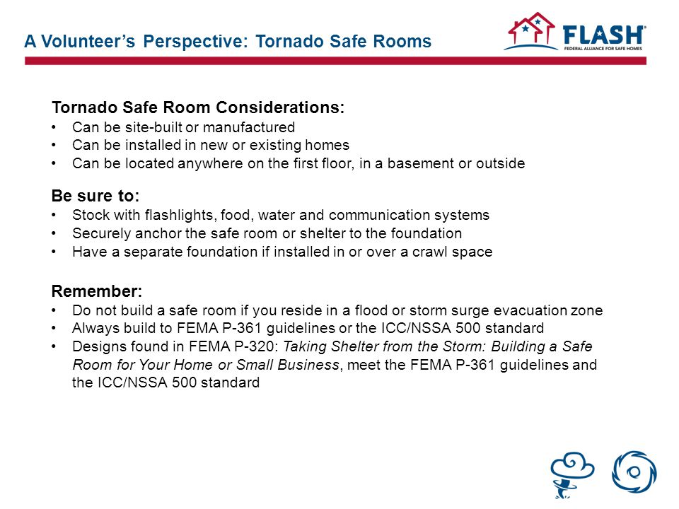 Tornado Safe Room Considerations: Can be site-built or manufactured Can be installed in new or existing homes Can be located anywhere on the first floor, in a basement or outside Be sure to: Stock with flashlights, food, water and communication systems Securely anchor the safe room or shelter to the foundation Have a separate foundation if installed in or over a crawl space Remember: Do not build a safe room if you reside in a flood or storm surge evacuation zone Always build to FEMA P-361 guidelines or the ICC/NSSA 500 standard Designs found in FEMA P-320: Taking Shelter from the Storm: Building a Safe Room for Your Home or Small Business, meet the FEMA P-361 guidelines and the ICC/NSSA 500 standard