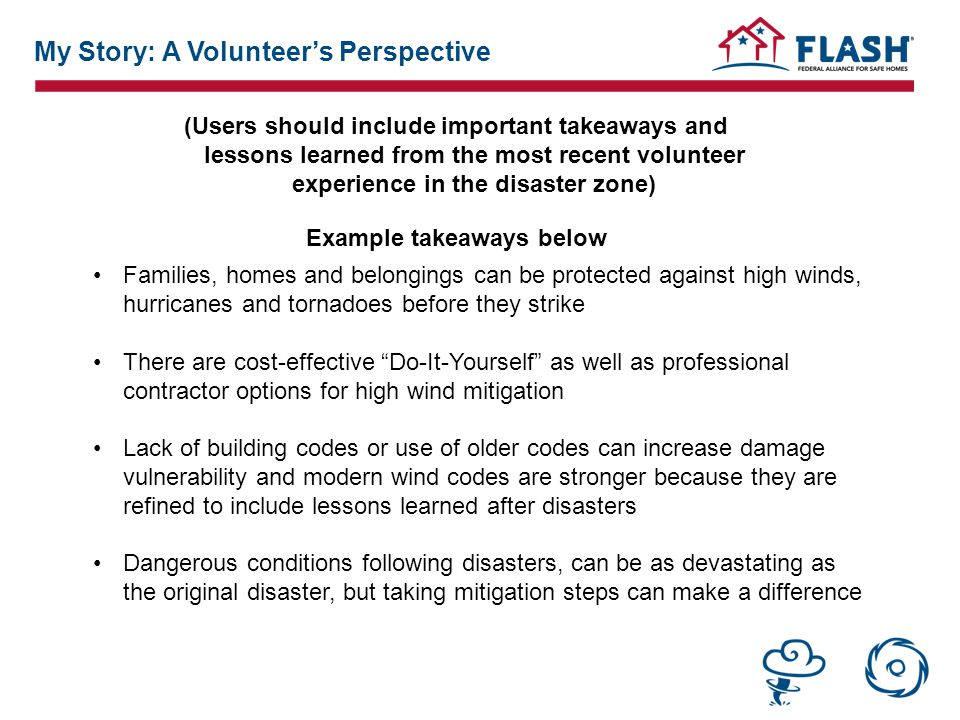 (Users should include important takeaways and lessons learned from the most recent volunteer experience in the disaster zone) Example takeaways below Families, homes and belongings can be protected against high winds, hurricanes and tornadoes before they strike There are cost-effective Do-It-Yourself as well as professional contractor options for high wind mitigation Lack of building codes or use of older codes can increase damage vulnerability and modern wind codes are stronger because they are refined to include lessons learned after disasters Dangerous conditions following disasters, can be as devastating as the original disaster, but taking mitigation steps can make a difference My Story: A Volunteer's Perspective