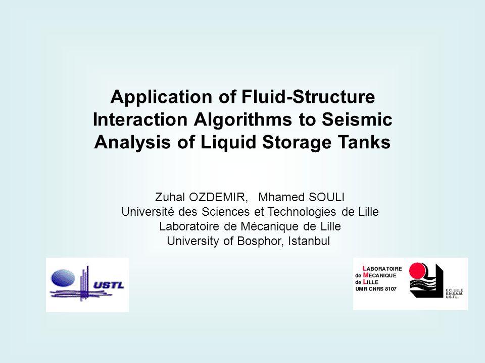 Application of Fluid-Structure Interaction Algorithms to Seismic Analysis of Liquid Storage Tanks Zuhal OZDEMIR, Mhamed SOULI Université des Sciences et Technologies de Lille Laboratoire de Mécanique de Lille University of Bosphor, Istanbul