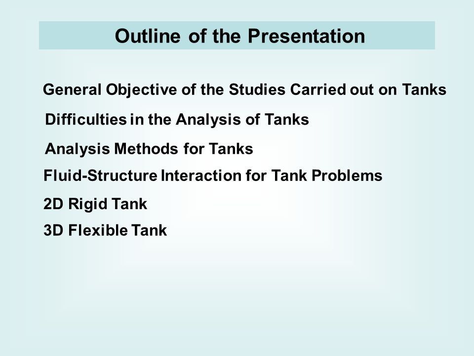 Outline of the Presentation General Objective of the Studies Carried out on Tanks Difficulties in the Analysis of Tanks Analysis Methods for Tanks Fluid-Structure Interaction for Tank Problems 2D Rigid Tank 3D Flexible Tank