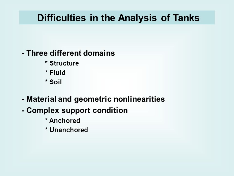 Difficulties in the Analysis of Tanks - Three different domains * Structure * Fluid * Soil - Material and geometric nonlinearities - Complex support condition * Anchored * Unanchored