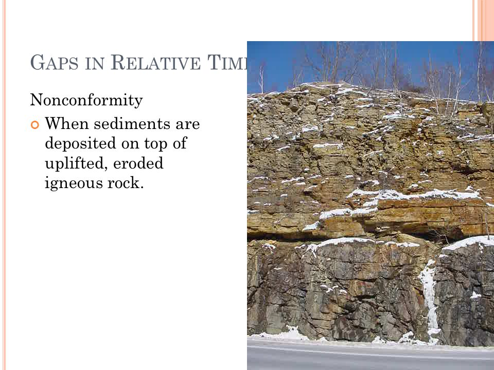 G APS IN R ELATIVE T IME Nonconformity When sediments are deposited on top of uplifted, eroded igneous rock.